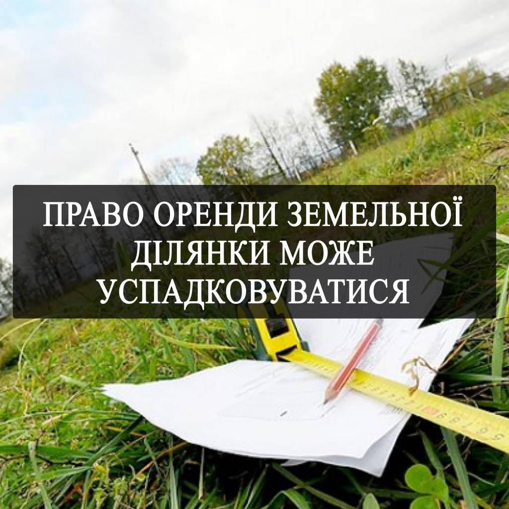 Право оренди земельної ділянки може успадковуватися